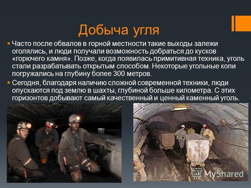 Добыча угля Часто после обвалов в горной местности такие выходы залежи оголялись, и люди получали возможность добраться до кусков «горючего камня». Позже, когда появилась примитивная техника, уголь стали разрабатывать открытым способом. Некоторые уго
