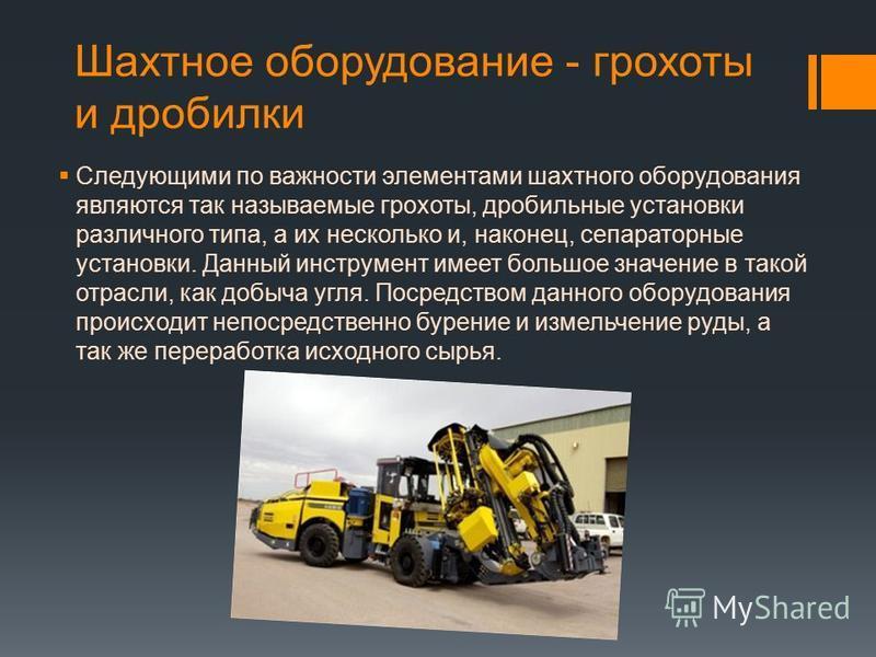 Шахтное оборудование - грохоты и дробилки Следующими по важности элементами шахтного оборудования являются так называемые грохоты, дробильные установки различного типа, а их несколько и, наконец, сепараторные установки. Данный инструмент имеет большо