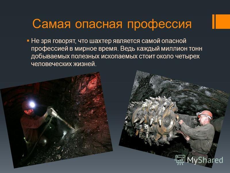 Самая опасная профессия Не зря говорят, что шахтер является самой опасной профессией в мирное время. Ведь каждый миллион тонн добываемых полезных ископаемых стоит около четырех человеческих жизней.
