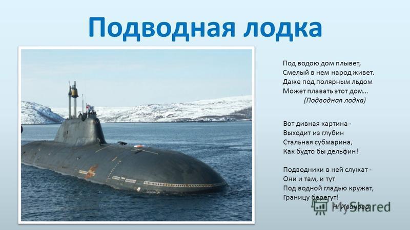 Подводная лодка Под водою дом плывет, Смелый в нем народ живет. Даже под полярным льдом Может плавать этот дом… (Подводная лодка) Вот дивная картина - Выходит из глубин Стальная субмарина, Как будто бы дельфин! Подводники в ней служат - Они и там, и