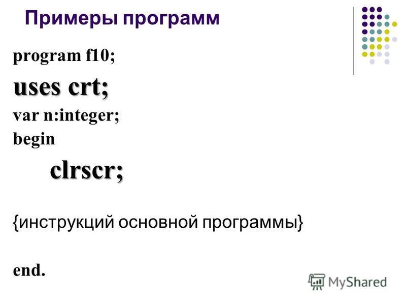 Примеры программ program f10; uses crt; var n:integer; beginclrscr; {инструкций основной программы} end.
