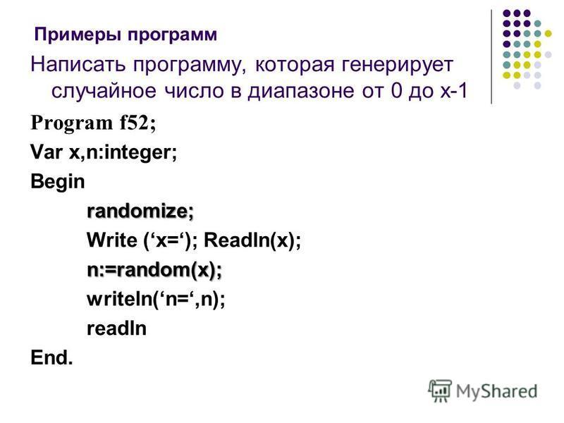 Написать программу, которая генерирует случайное число в диапазоне от 0 до x-1 Program f52; Var x,n:integer; Begin randomize; Write (x=); Readln(x);n:=random(x); writeln(n=,n); readln End. Примеры программ