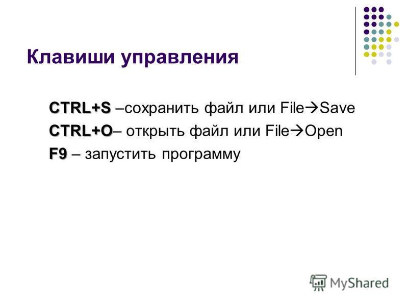 Клавиши управления CTRL+S CTRL+S –сохранить файл или File Save CTRL+O CTRL+O– открыть файл или File Open F9 F9 – запустить программу