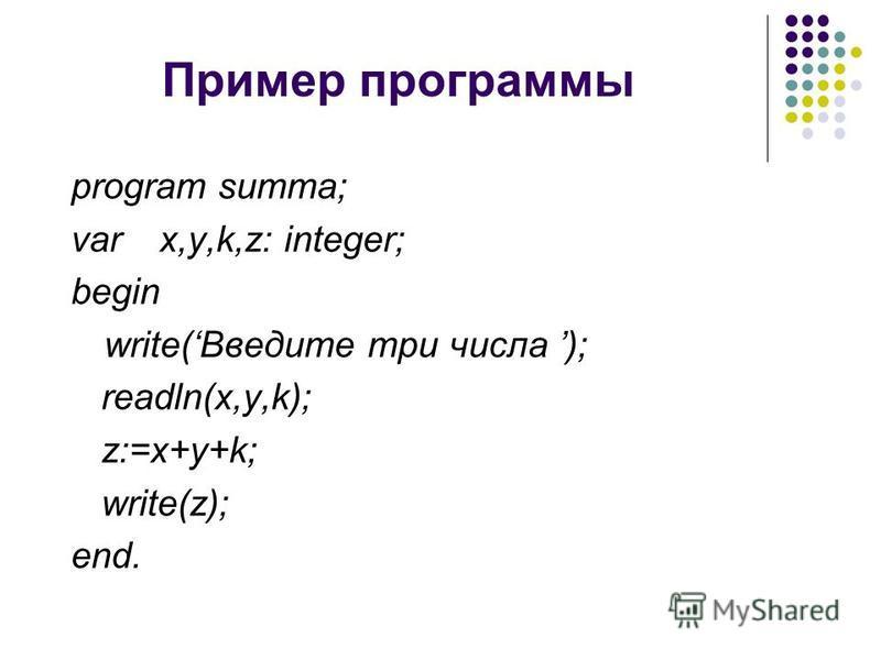 Пример программы program summa; var x,y,k,z: integer; begin write(Введите три числа ); readln(x,y,k); z:=x+y+k; write(z); end.