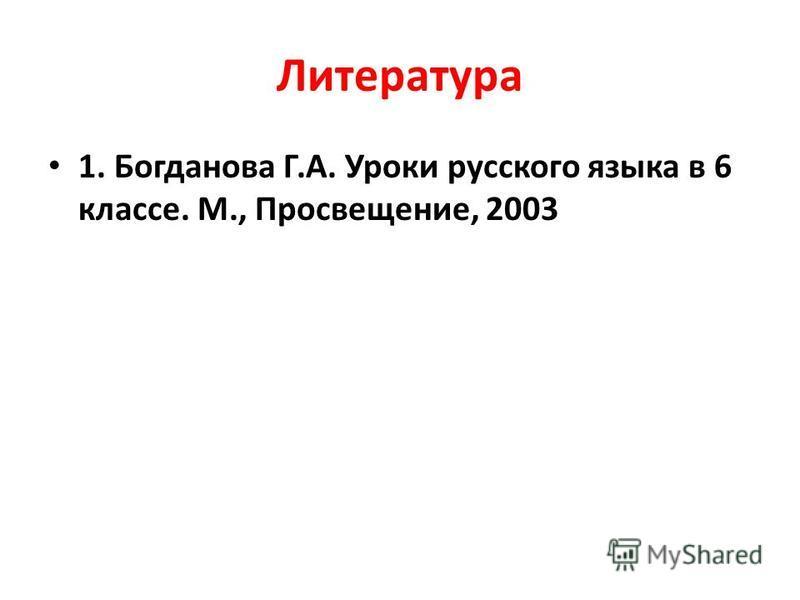 Литература 1. Богданова Г.А. Уроки русского языка в 6 классе. М., Просвещение, 2003