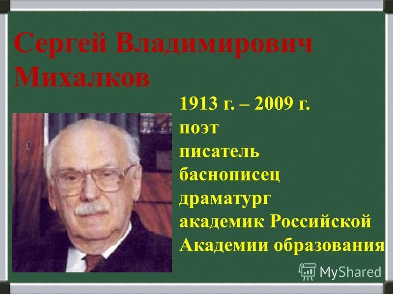 Сергей Владимирович Михалков 1913 г. – 2009 г. поэт писатель баснописец драматург академик Российской Академии образования