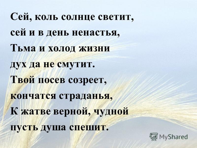 Сей, коль солнце светит, сей и в день ненастья, Тьма и холод жизни дух да не смутит. Твой посев созреет, кончатся страданья, К жатве верной, чудной пусть душа спешит.