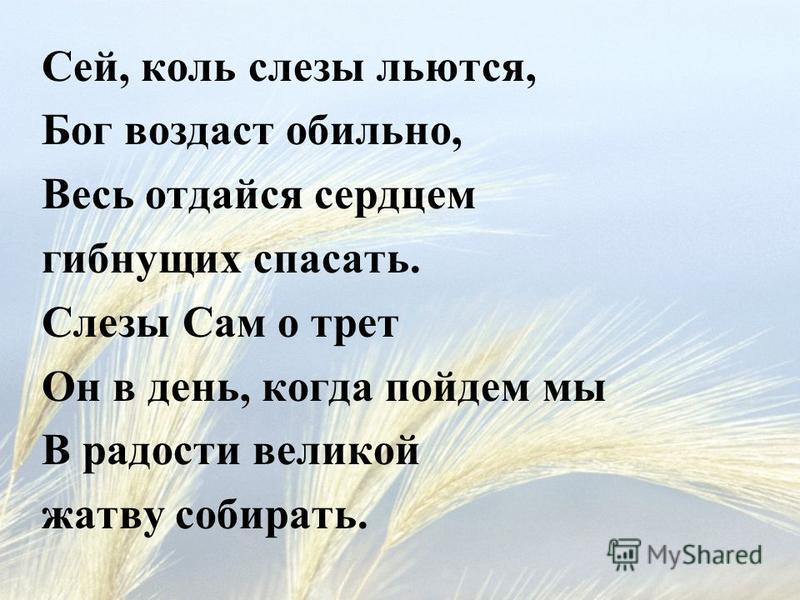 Сей, коль слезы льются, Бог воздаст обильно, Весь отдайся сердцем гибнущих спасать. Слезы Сам о трет Он в день, когда пойдем мы В радости великой жатву собирать.