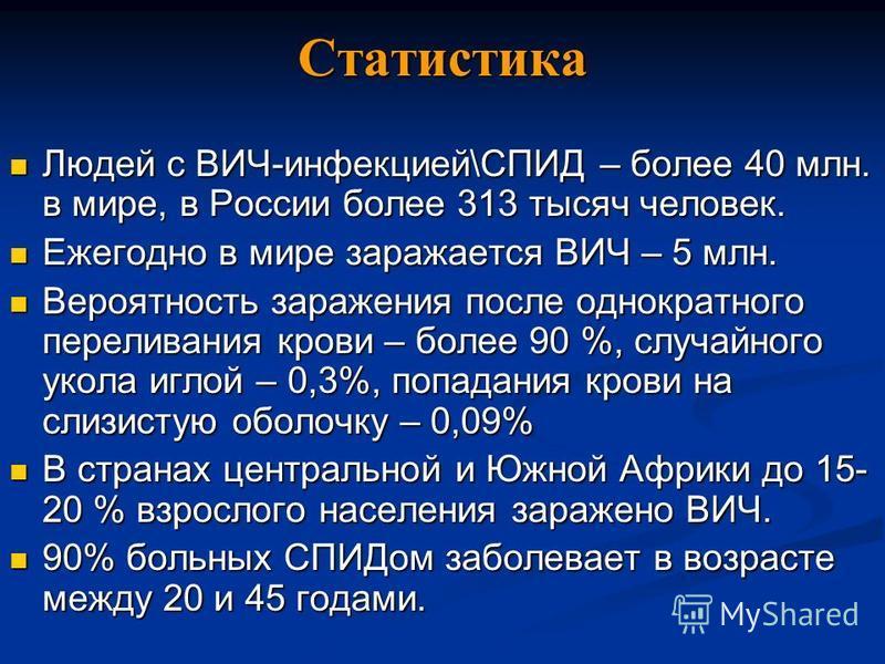 Статистика Людей с ВИЧ-инфекцией\СПИД – более 40 млн. в мире, в России более 313 тысяч человек. Людей с ВИЧ-инфекцией\СПИД – более 40 млн. в мире, в России более 313 тысяч человек. Ежегодно в мире заражается ВИЧ – 5 млн. Ежегодно в мире заражается ВИ