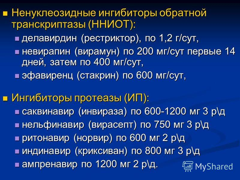 Ненуклеозидные ингибиторы обратной транскриптазы (ННИОТ): Ненуклеозидные ингибиторы обратной транскриптазы (ННИОТ): делавирдин (рестриктор), по 1,2 г/сут, делавирдин (рестриктор), по 1,2 г/сут, невирапин (вирамун) по 200 мг/сут первые 14 дней, затем