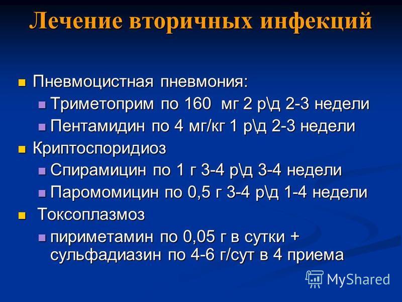 Лечение вторичных инфекций Пневмоцистная пневмония: Пневмоцистная пневмония: Триметоприм по 160 мг 2 р\д 2-3 недели Триметоприм по 160 мг 2 р\д 2-3 недели Пентамидин по 4 мг/кг 1 р\д 2-3 недели Пентамидин по 4 мг/кг 1 р\д 2-3 недели Криптоспоридиоз К
