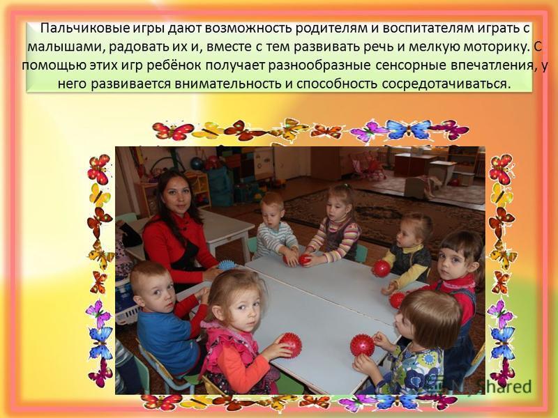 Пальчиковые игры дают возможность родителям и воспитателям играть c малышами, радовать их и, вместе с тем развивать речь и мелкую моторику. С помощью этих игр ребёнок получает разнообразные сенсорные впечатления, у него развивается внимательность и с