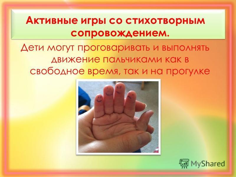 Активные игры со стихотворным сопровождением. Дети могут проговаривать и выполнять движение пальчиками как в свободное время, так и на прогулке