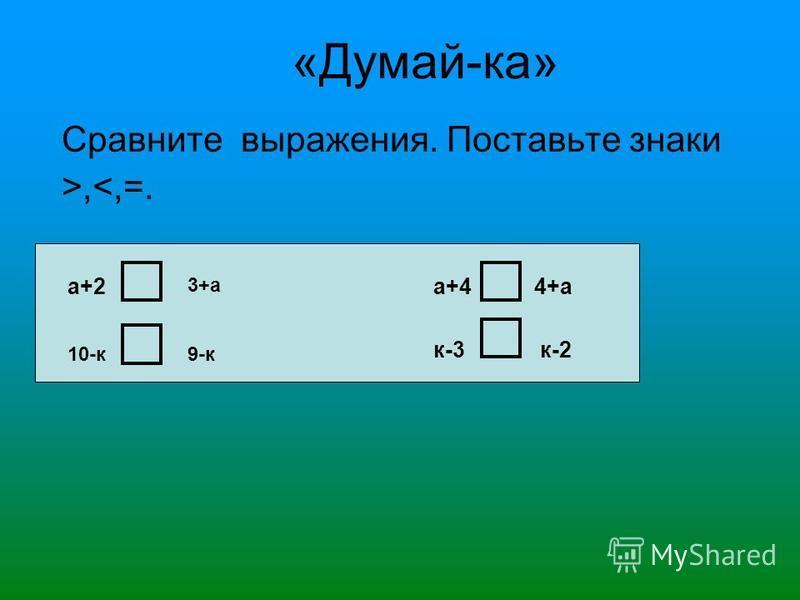 «Думай-ка» Сравните выражения. Поставьте знаки >,<,=. а+2 10-к а+4 9-к к-3 4+а к-2 3+а