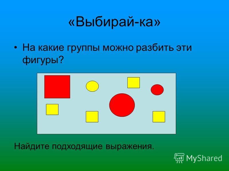 «Выбирай-ка» На какие группы можно разбить эти фигуры? Найдите подходящие выражения.