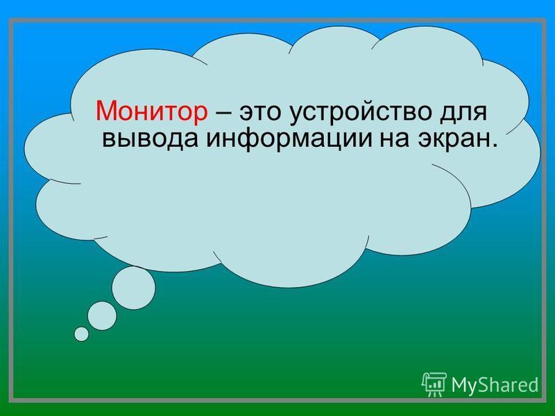 Монитор – это устройство для вывода информации на экран.