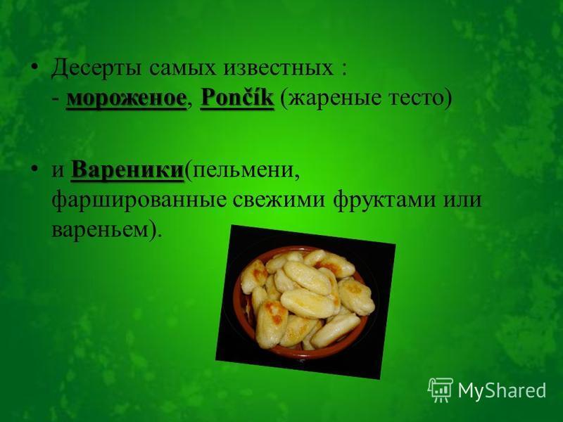 мороженоеPončík Десерты самых известных : - мороженое, Pončík (жареные тесто) Вареники и Вареники(пельмени, фаршированные свежими фруктами или вареньем).