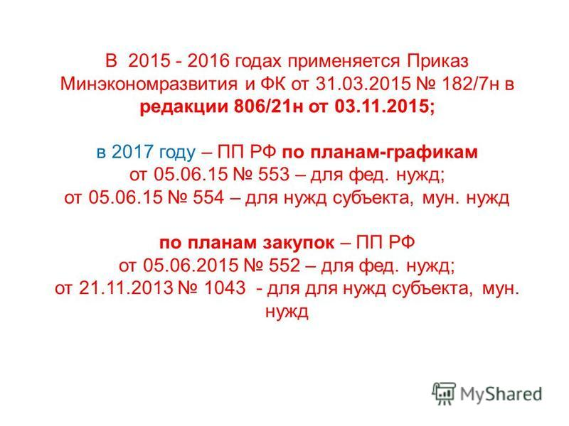 В 2015 - 2016 годах применяется Приказ Минэкономразвития и ФК от 31.03.2015 182/7 н в редакции 806/21 н от 03.11.2015; в 2017 году – ПП РФ по планам-графикам от 05.06.15 553 – для фет. нужд; от 05.06.15 554 – для нужд субъекта, мун. нужд по планам за