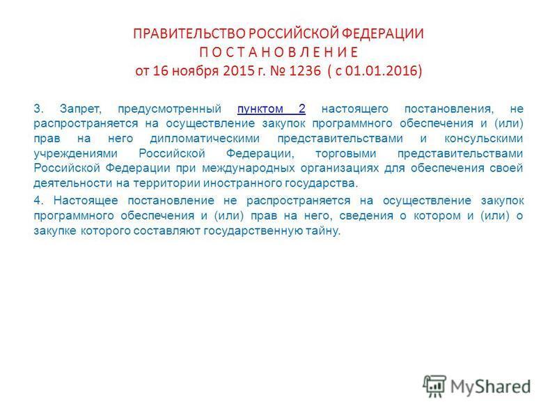 ПРАВИТЕЛЬСТВО РОССИЙСКОЙ ФЕДЕРАЦИИ П О С Т А Н О В Л Е Н И Е от 16 ноября 2015 г. 1236 ( с 01.01.2016) 3. Запрет, предусмотренный пунктом 2 настоящего постановления, не распространяется на осуществление закупок программного обеспечения и (или) прав н