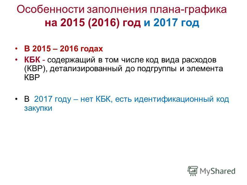 Особенности заполнения плана-графика на 2015 (2016) год и 2017 год В 2015 – 2016 годах КБК - содержащий в том числе код вида расходов (КВР), детализированный до подгруппы и элемента КВР В 2017 году – нет КБК, есть идентификационный код закупки
