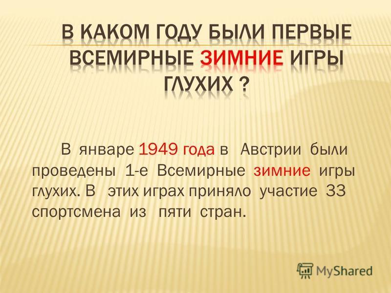 В январе 1949 года в Австрии были проведены 1-е Всемирные зимние игры глухих. В этих играх приняло участие 33 спортсмена из пяти стран.