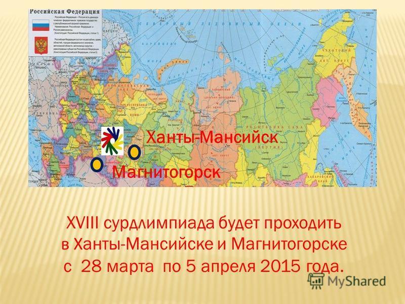 XVIII сурдлимпиада будет проходить в Х анты-Мансийске и Магнитогорске с 28 марта по 5 апреля 2015 года. Ханты-Мансийск Магнитогорск