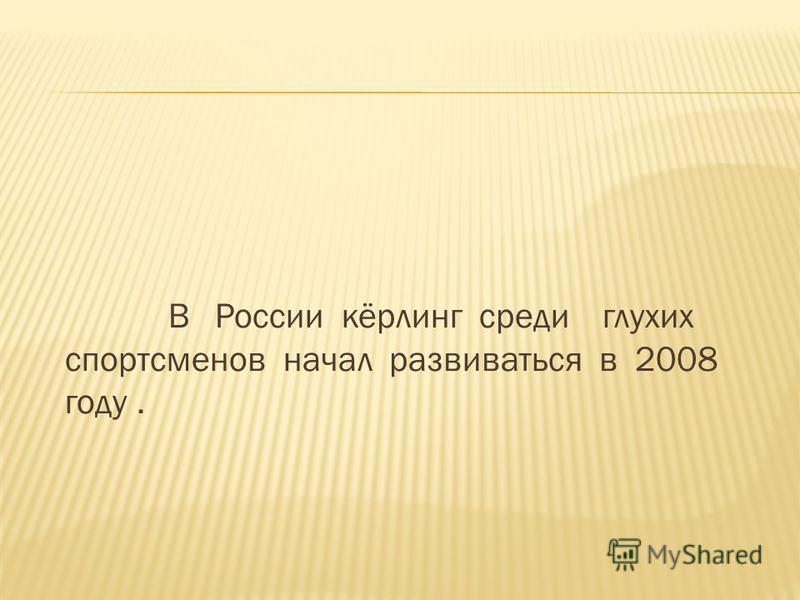 В России кёрлинг среди глухих спортсменов начал развиваться в 2008 году.