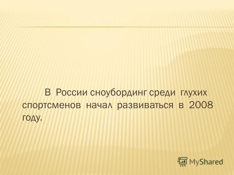 В России сноубординг среди глухих спортсменов начал развиваться в 2008 году.