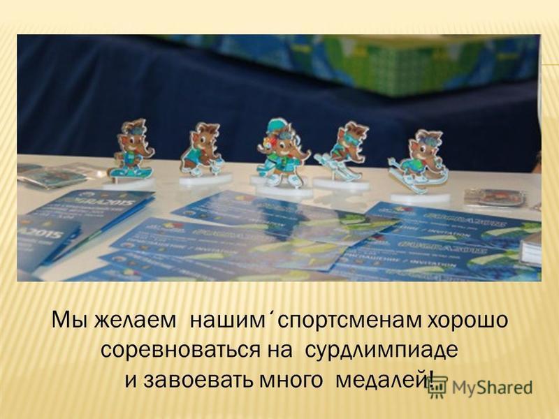 Мы желаем нашим ̒ спортсменам хорошо соревноваться на сурдлимпиаде и завоевать много медалей!