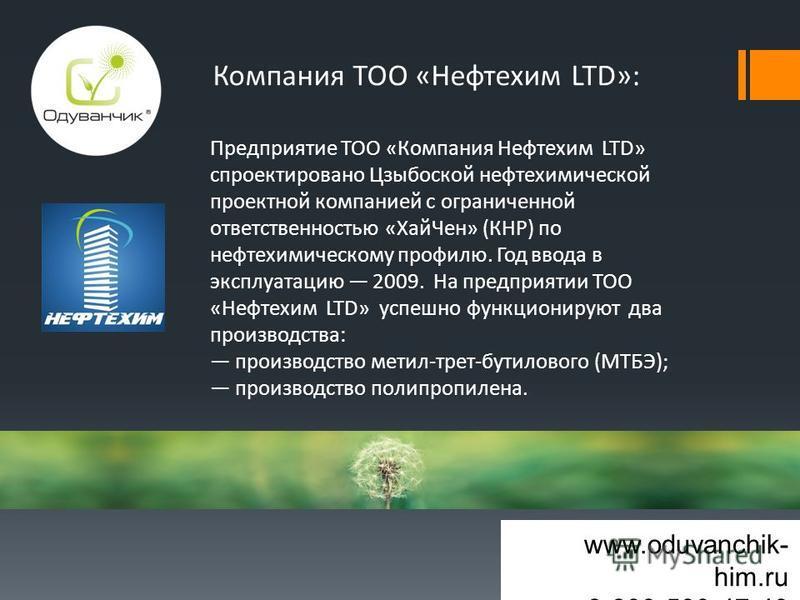 www.oduvanchik- him.ru 8-800-500-47-40 Компания ТОО «Нефтехим LTD»: Предприятие ТОО «Компания Нефтехим LTD» спроектировано Цзыбоской нефтехимической проектной компанией с ограниченной ответственностью «Хай Чен» (КНР) по нефтехимическому профилю. Год