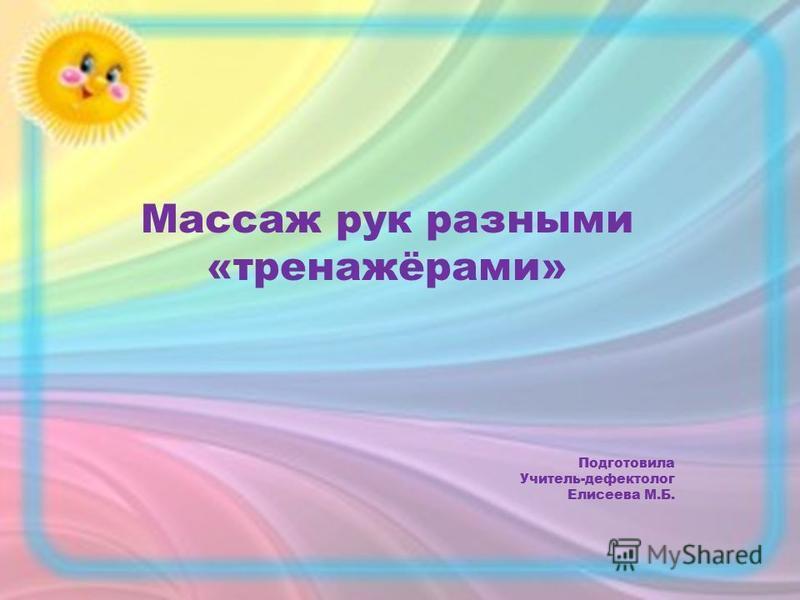 Массаж рук разными «тренажёрами» Подготовила Учитель-дефектолог Елисеева М.Б.