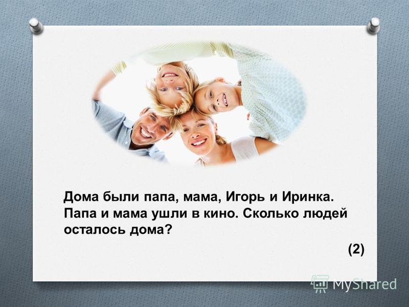 Дома были папа, мама, Игорь и Иринка. Папа и мама ушли в кино. Сколько людей осталось дома ? (2)