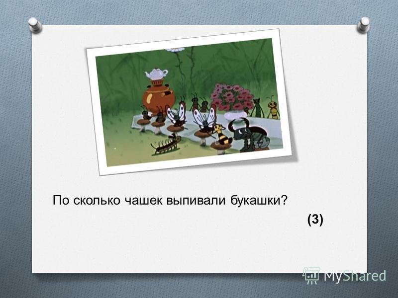 По сколько чашек выпивали букашки ? (3)