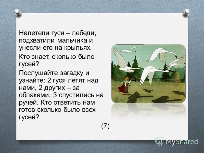 Налетели гуси – лебеди, подхватили мальчика и унесли его на крыльях. Кто знает, сколько было гусей ? Послушайте загадку и узнайте : 2 гуся летят над нами, 2 других – за облаками, 3 спустились на ручей. Кто ответить нам готов сколько было всех гусей ?