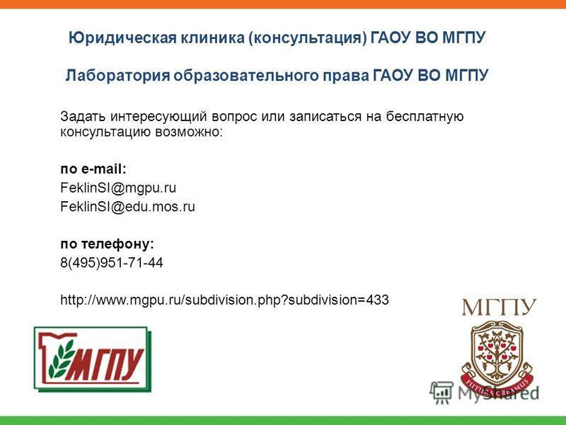Задать интересующий вопрос или записаться на бесплатную консультацию возможно: по e-mail: FeklinSI@mgpu.ru FeklinSI@edu.mos.ru по телефону: 8(495)951-71-44 http://www.mgpu.ru/subdivision.php?subdivision=433 Юридическая клиника (консультация) ГАОУ ВО