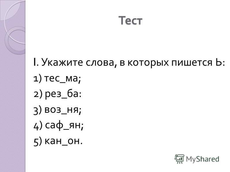 Тест I. Укажите слова, в которых пишьется Ь : 1) тес _ ма ; 2) рез _ ба : 3) воз _ на ; 4) сав _ ян ; 5) кан _ он.