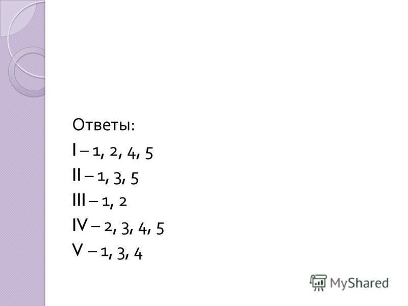 Ответы : I – 1, 2, 4, 5 II – 1, 3, 5 III – 1, 2 IV – 2, 3, 4, 5 V – 1, 3, 4