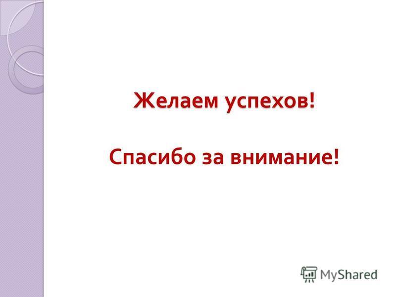 Желаем успехов ! Желаем успехов ! Спасибо за внимание !