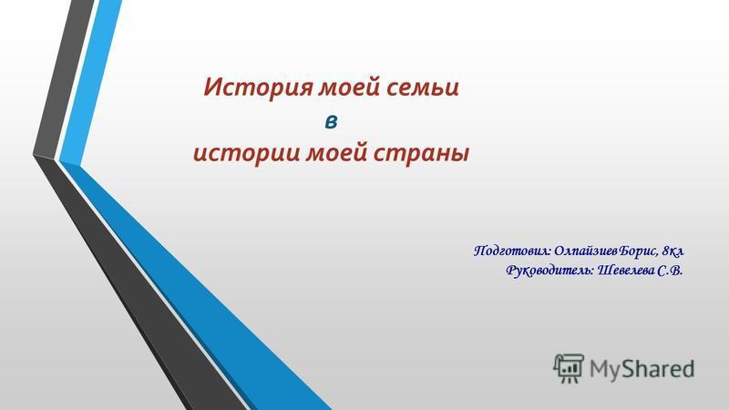 История моей семьи в истории моей страны Подготовил: Олпайзиев Борис, 8 кл Руководитель: Шевелева С.В.