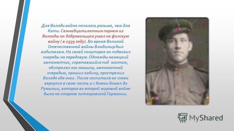 Для Володи война началась раньше, чем для Кати. Семнадцатилетним парнем из Вологды он добровольцем ушел на финскую войну ( в 1939 году). Во время Великой Отечественной войны Владимир был водителем. На своей полуторке он подвозил снаряды на передовую.