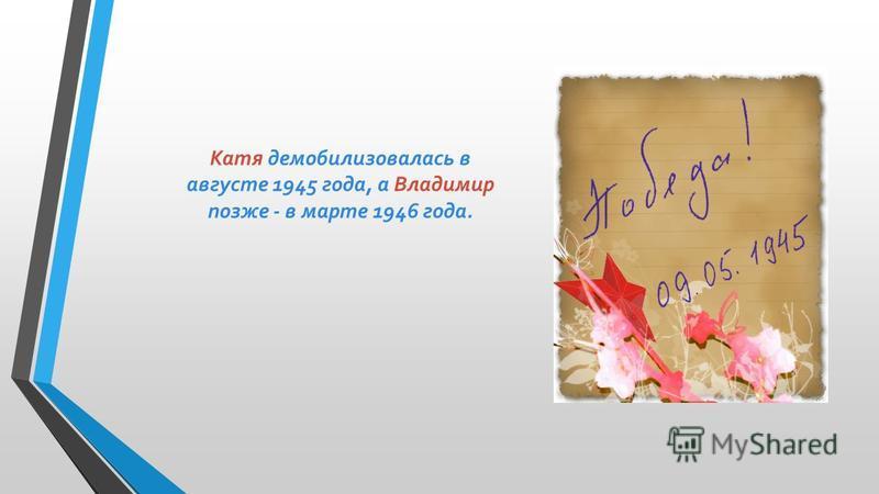 Катя демобилизовалась в августе 1945 года, а Владимир позже - в марте 1946 года.