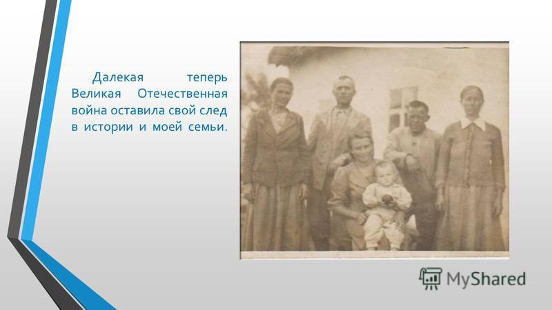 Далекая теперь Великая Отечественная война оставила свой след в истории и моей семьи.