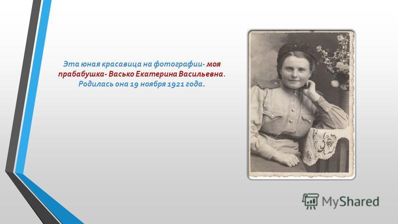 Эта юная красавица на фотографии- моя прабабушка- Васько Екатерина Васильевна. Родилась она 19 ноября 1921 года.