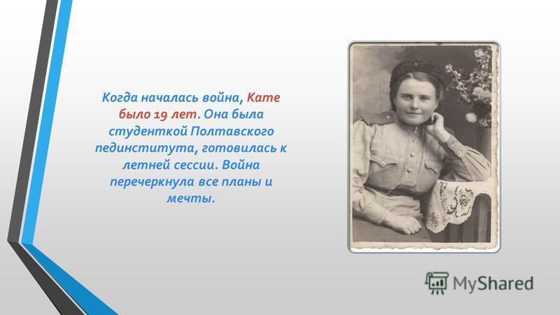 Когда началась война, Кате было 19 лет. Она была студенткой Полтавского пединститута, готовилась к летней сессии. Война перечеркнула все планы и мечты.