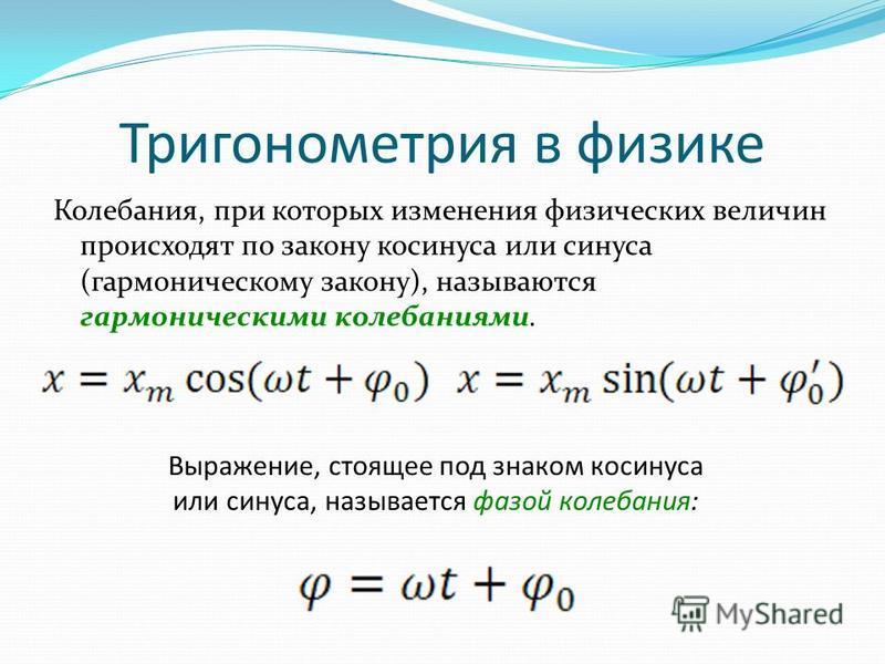 Тригонометрия в физике Колебания, при которых изменения физических величин происходят по закону косинуса или синуса (гармоническому закону), называются гармоническими колебаниями. Выражение, стоящее под знаком косинуса или синуса, называется фазой ко