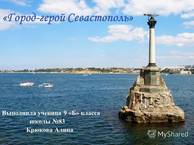 «Город-герой Севастополь» Выполнила ученица 9 « Б » класса школы 83 Крюкова Алина