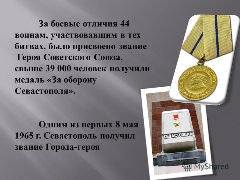 За боевые отличия 44 воинам, участвовавшим в тех битвах, было присвоено звание Героя Советского Союза, свыше 39 000 человек получили медаль « За оборону Севастополя ». Одним из первых 8 мая 1965 г. Севастополь получил звание Города - героя
