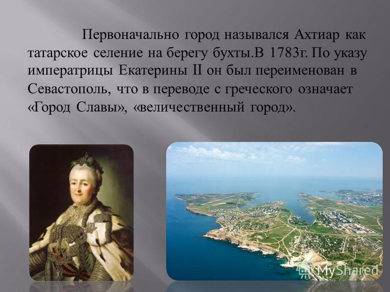 Первоначально город назывался Ахтиар как татарское селение на берегу бухты. В 1783 г. По указу императрицы Екатерины II он был переименован в Севастополь, что в переводе с греческого означает « Город Славы », « величественный город ».