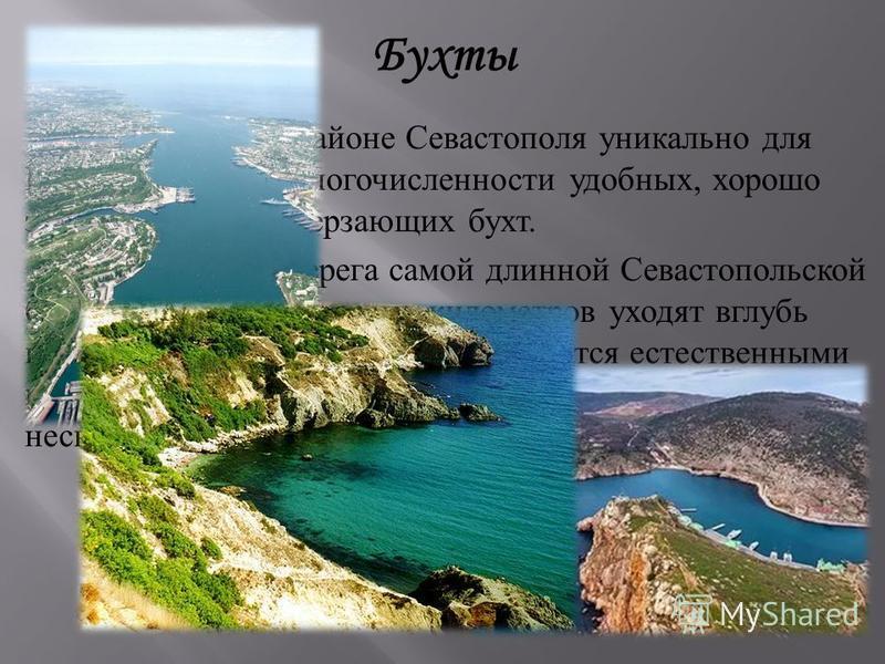 Бухты Побережье в районе Севастополя уникально для Крыма благодаря многочисленности удобных, хорошо защищённых незамерзающих бухт. Извилистые берега самой длинной Севастопольской бухты более чем на восемь километров уходят вглубь полуострова. Скалист