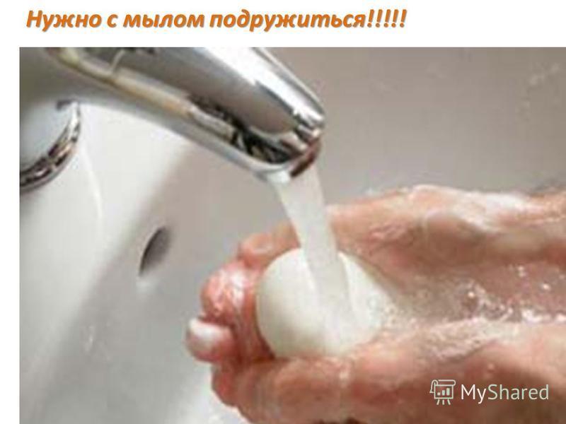 Нужно с мылом подружиться!!!!!